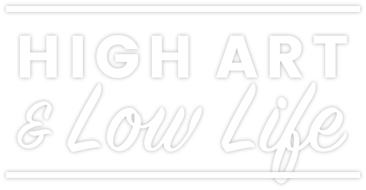 HIGH ART & LOW LIFE